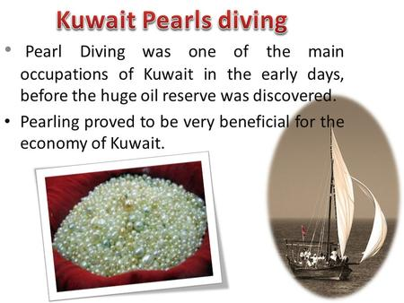 Pearl Diving was one of the main occupations of Kuwait in the early days, before the huge oil reserve was discovered. Pearling proved to be very beneficial.