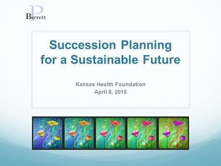 Succession Planning for a Sustainable Future Kansas Health Foundation April 8, 2015.