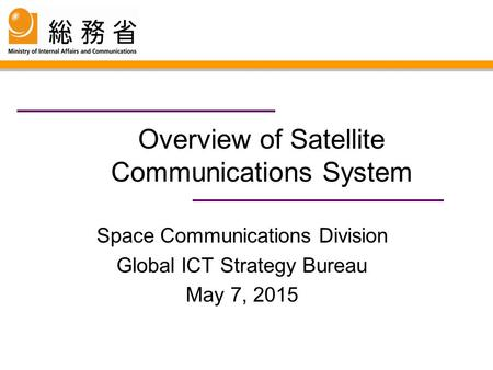 Overview of Satellite Communications System Space Communications Division Global ICT Strategy Bureau May 7, 2015.