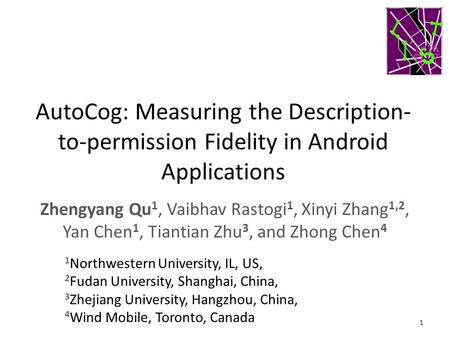 AutoCog: Measuring the Description-to-permission Fidelity in Android Applications Zhengyang Qu1, Vaibhav Rastogi1, Xinyi Zhang1,2, Yan Chen1, Tiantian.