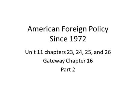 American Foreign Policy Since 1972 Unit 11 chapters 23, 24, 25, and 26 Gateway Chapter 16 Part 2.