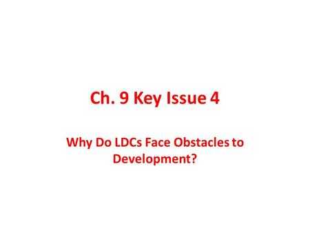 Ch. 9 Key Issue 4 Why Do LDCs Face Obstacles to Development?