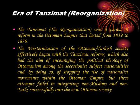 Era of Tanzimat (Reorganization) The Tanzimat (The Reorganization) was a period of reform in the Ottoman Empire that lasted from 1839 to 1876. The Westernization.