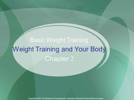 Copyright © 2007 The McGraw-Hill Companies Inc. Permission Required for Reproduction or Display. Basic Weight Training Weight Training and Your Body Chapter.