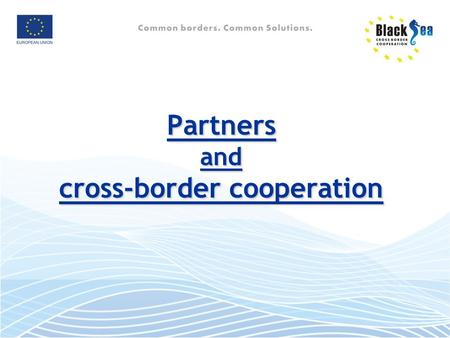 Partners and cross-border cooperation. Why a partnership? Address common challenges jointly (e.g. cross-border pollution) Jointly develop opportunities.