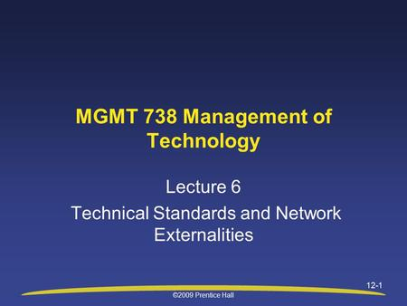 ©2009 Prentice Hall 12-1 MGMT 738 Management of Technology Lecture 6 Technical Standards and Network Externalities.