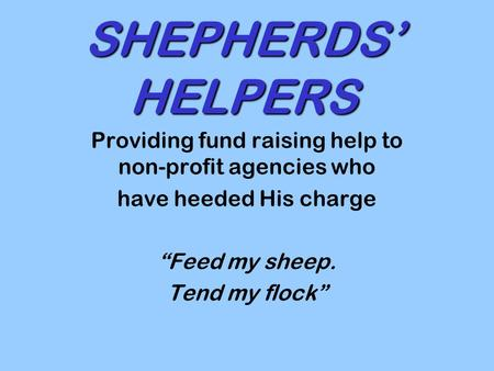 "SHEPHERDS' HELPERS Providing fund raising help to non-profit agencies who have heeded His charge ""Feed my sheep. Tend my flock"""
