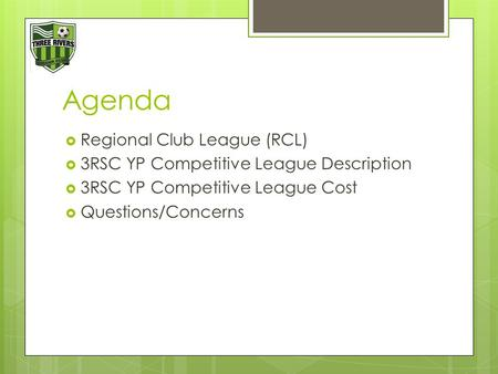 Agenda  Regional Club League (RCL)  3RSC YP Competitive League Description  3RSC YP Competitive League Cost  Questions/Concerns.