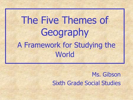 The Five Themes of Geography A Framework for Studying the World Ms. Gibson Sixth Grade Social Studies.