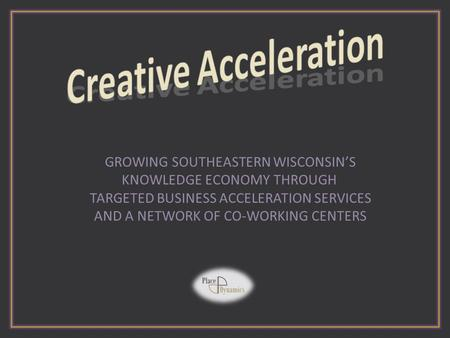GROWING SOUTHEASTERN WISCONSIN'S KNOWLEDGE ECONOMY THROUGH TARGETED BUSINESS ACCELERATION SERVICES AND A NETWORK OF CO-WORKING CENTERS.