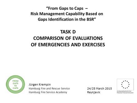 "24/25 March 2015 Reykjavik ""From Gaps to Caps – Risk Management Capability Based on Gaps Identification in the BSR"" TASK D COMPARISON OF EVALUATIONS OF."