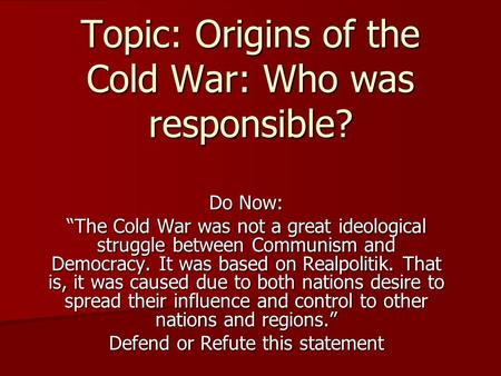 "Topic: Origins of the Cold War: Who was responsible? Do Now: ""The Cold War was not a great ideological struggle between Communism and Democracy. It was."