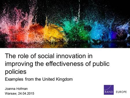 The role of social innovation in improving the effectiveness of public policies Examples from the United Kingdom Joanna Hofman Warsaw, 24.04.2015.