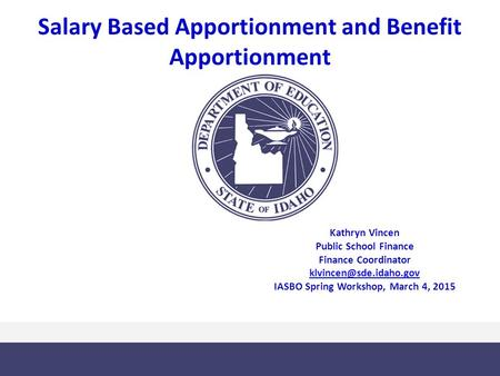 Salary Based Apportionment and Benefit Apportionment Kathryn Vincen Public School Finance Finance Coordinator IASBO Spring Workshop,