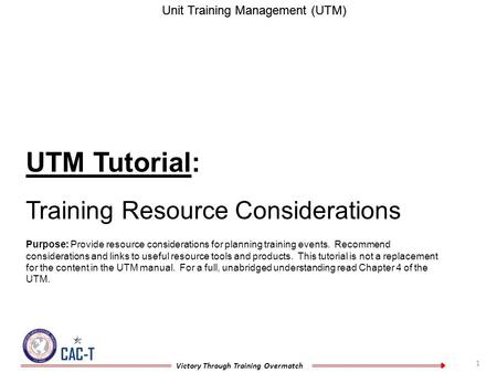 1 CAC-T Victory Through Training Overmatch Unit Training Management (UTM) UTM Tutorial: Training Resource Considerations Purpose: Provide resource considerations.