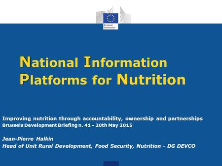 Improving nutrition through accountability, ownership and partnerships Brussels Development Briefing n. 41 - 20th May 2015 Jean-Pierre Halkin Head of Unit.