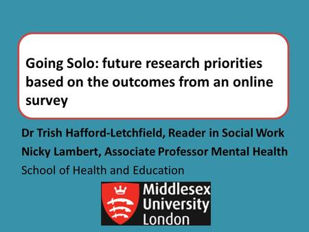 Going Solo: future research priorities based on the outcomes from an online survey Dr Trish Hafford-Letchfield, Reader in Social Work Nicky Lambert, Associate.