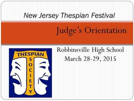 Judge's Orientation Robbinsville High School March 28-29, 2015 New Jersey Thespian Festival.