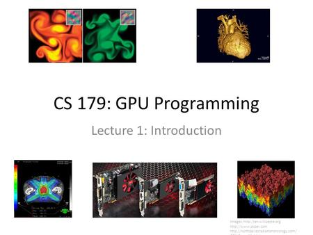 CS 179: GPU Programming Lecture 1: Introduction Images:    GPU Gems.