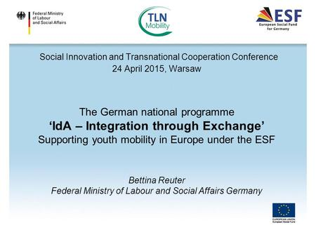 Social Innovation and Transnational Cooperation Conference 24 April 2015, Warsaw The German national programme 'IdA – Integration through Exchange' Supporting.
