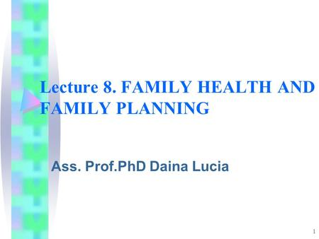 1 Lecture 8. FAMILY HEALTH AND FAMILY PLANNING Ass. Prof.PhD Daina Lucia.