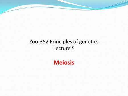 Zoo-352 Principles of genetics Lecture 5 Meiosis
