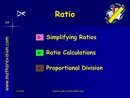 9-Jun-15Created by Mr. Lafferty Maths Dept. Simplifying Ratios Ratio Calculations www.mathsrevision.com Proportional Division S4 Ratio.
