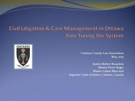 Carleton County Law Association May, 2015 Justice Robert Beaudoin Master Pierre Roger Master Calum MacLeod Superior Court of Justice, Ontario, Canada.