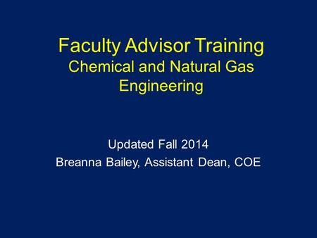 Faculty Advisor Training Chemical and Natural Gas Engineering Updated Fall 2014 Breanna Bailey, Assistant Dean, COE.
