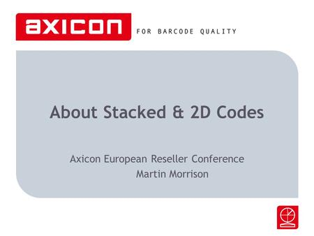 About Stacked & 2D Codes Axicon European Reseller Conference Martin Morrison.