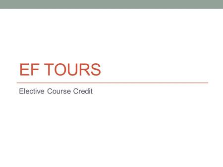 EF TOURS Elective Course Credit. EF Tours Course Credit Before the tour (30 hours) Research a topic of global significance (environmental sustainability,