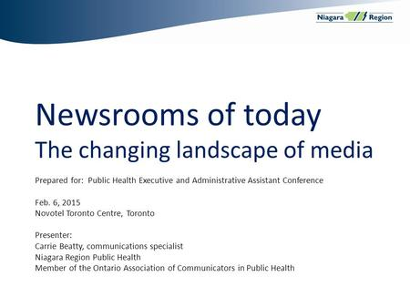Newsrooms of today The changing landscape of media Prepared for: Public Health Executive and Administrative Assistant Conference Feb. 6, 2015 Novotel Toronto.