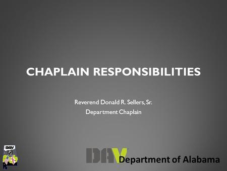 Department of Alabama CHAPLAIN RESPONSIBILITIES Reverend Donald R. Sellers, Sr. Department Chaplain.