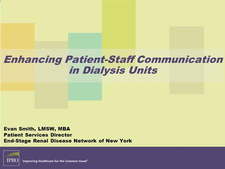 Enhancing Patient-Staff Communication in Dialysis Units Evan Smith, LMSW, MBA Patient Services Director End-Stage Renal Disease Network of New York.