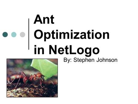 Ant Optimization in NetLogo By: Stephen Johnson. Optimization Wide spread applicability Much easier through the use of computers Very clear results.