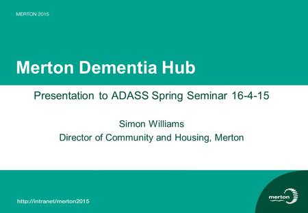 Merton Dementia Hub Presentation to ADASS Spring Seminar 16-4-15 Simon Williams Director of Community and Housing, Merton.