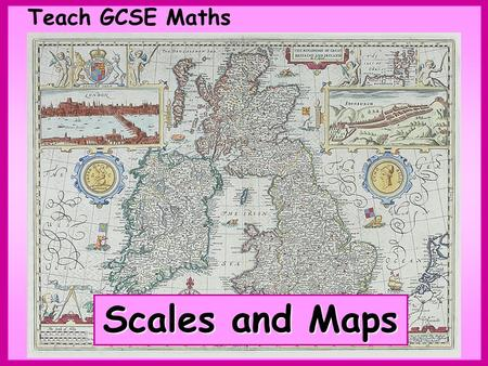 Teach GCSE Maths Scales and Maps. Teach GCSE Maths Scales and Maps © Christine Crisp Certain images and/or photos on this presentation are the copyrighted.
