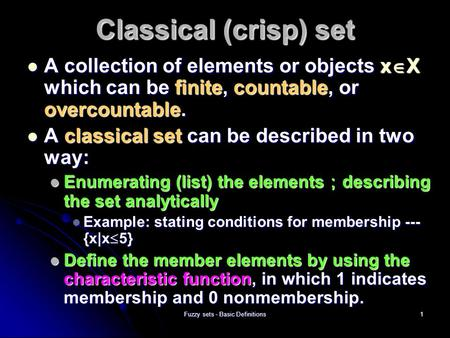 Fuzzy sets - Basic Definitions1 Classical (crisp) set A collection of elements or objects x  X which can be finite, countable, or overcountable. A collection.
