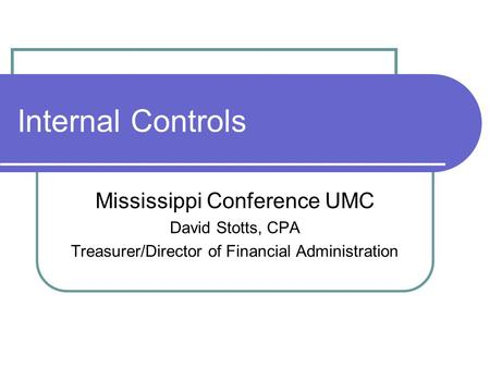 Internal Controls Mississippi Conference UMC David Stotts, CPA Treasurer/Director of Financial Administration.