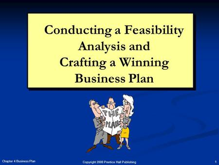 Copyright 2008 Prentice Hall Publishing 1 Chapter 4 Business Plan Conducting a Feasibility Analysis and Crafting a Winning Business Plan.