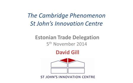 The Cambridge Phenomenon St John's Innovation Centre David Gill Estonian Trade Delegation 5 th November 2014.