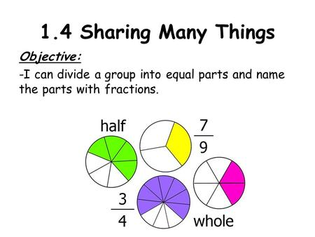 1.4 Sharing Many Things Objective: -I can divide a group into equal parts and name the parts with fractions.