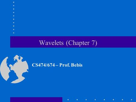 Wavelets (Chapter 7) CS474/674 – Prof. Bebis. STFT (revisited) Time/Frequency localization depends on window size. Once you choose a particular window.