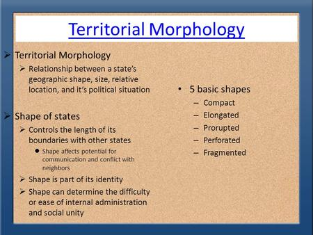 Territorial Morphology  Territorial Morphology  Relationship between a state's geographic shape, size, relative location, and it's political situation.