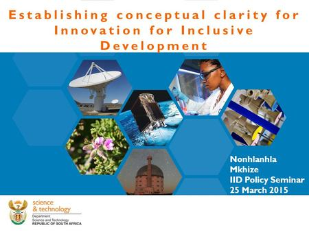 Establishing conceptual clarity for Innovation for Inclusive Development Nonhlanhla Mkhize IID Policy Seminar 25 March 2015.