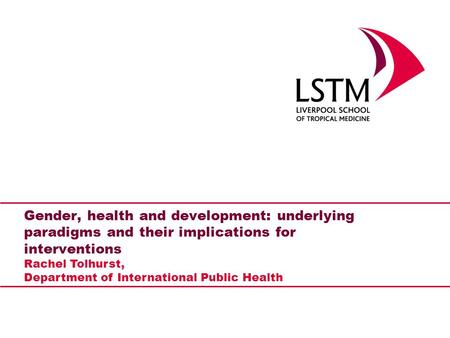Gender, health and development: underlying paradigms and their implications for interventions Rachel Tolhurst, Department of International Public Health.