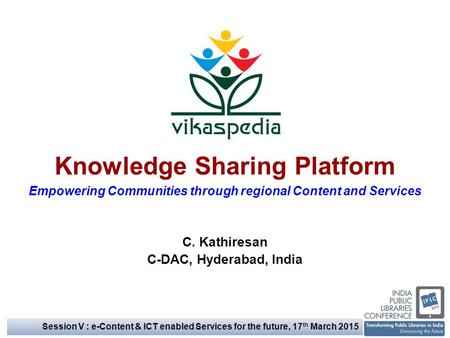 Knowledge Sharing Platform Empowering Communities through regional Content and Services C. Kathiresan C-DAC, Hyderabad, India Session V : e-Content & ICT.