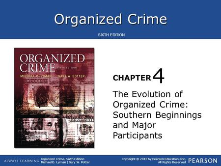 Organized Crime CHAPTER SIXTH EDITION Organized Crime, Sixth Edition Michael D. Lyman | Gary W. Potter Copyright © 2015 by Pearson Education, Inc. All.