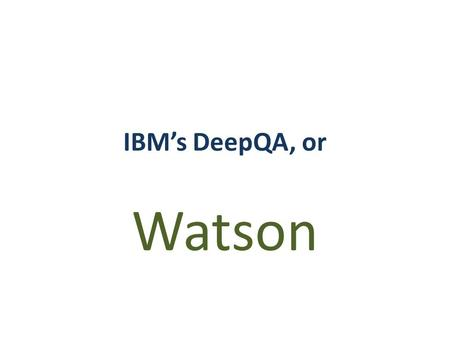 IBM's DeepQA, or Watson. Little history Carnegie Mellon (CMU) collab. OpenEphyra (2002) Piquant (2004) Initially 15% accuracy 15% is not very good, is.