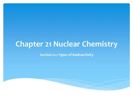 Chapter 21 Nuclear Chemistry Section 21.1 Types of Radioactivity.